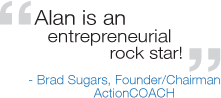 Alan is an entrepreneurial rockstar! -Brad Sugars, Founder/Chairman ActionCOACH